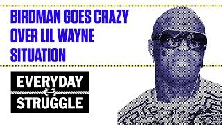 Birdman Goes Crazy Over Lil Wayne Situation | Everyday Struggle