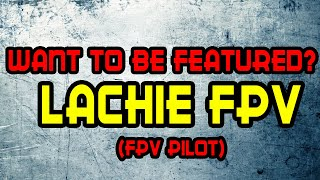 Featuring Fpv Pilots: Lachie Fpv [Beginner or pro, Doesnt matter]