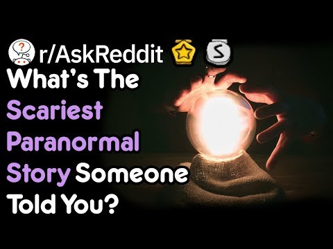 What's The Scariest Paranormal Story Someone Told You
