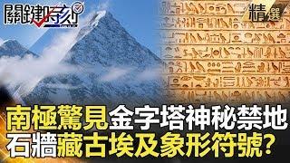 【關鍵時刻精選】南極驚見金字塔神秘禁地 石牆藏古埃及象形符號?