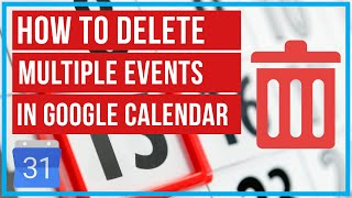 Google Calendar - How To Delete Multiple Events At Once
