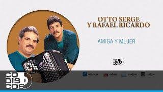 Otto Serge & Rafael Ricardo - Amiga Y Mujer | 30 Mejores