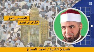مقام إبراهيم برنامج القصص الحق مع فضيلة الشيخ أحمد الصباغ