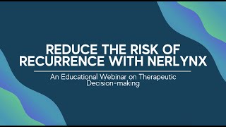 Reduce the Risk of Recurrence with Nerlynx | Webinar on Therapeutic Decision-making