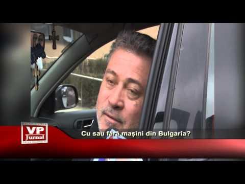 Cu sau fără mașini din Bulgaria?