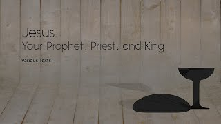 Jesus: Your Prophet, Priest, and King