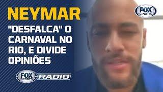 """NEYMAR """"DESFALCA"""" O CARNAVAL NO RIO, E DIVIDE OPINIÕES NO """"FOX SPORTS RÁDIO"""""""
