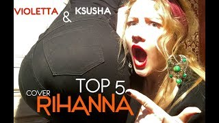 Rihanna -Top 5 -cover by Violetta & Ksusha (work-diamonds-stay-wild thoughts-love on the brain)кавер