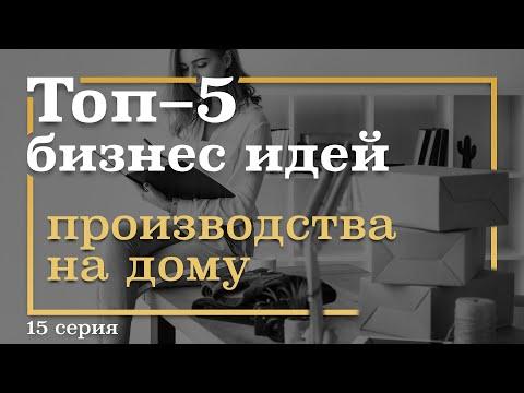 15 серия. ТОП-5 Бизнес Идей Производства НА ДОМУ
