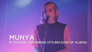 MUNYA | If I'm Gone Tomorrow (It's Because Of Aliens) | First Play Live