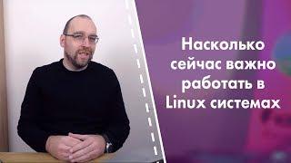 Насколько сейчас важно знать и работать в Linux системах