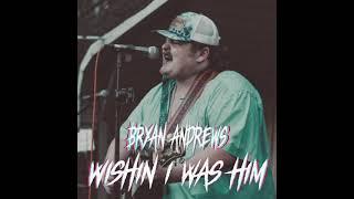 Bryan Andrews Wishin I Was Him