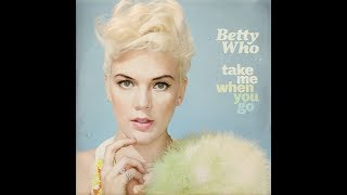 Betty Who   Take Me When You Go (Deluxe) [Full Album]