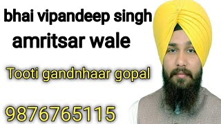 Tooti Gandanhaar Bhai Vipandeep singh  Bhai Lovedeep singh.  Amritsar waley.7589433671.  9876765115