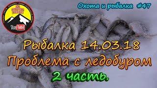 Рыбалка 14.03.18 Проблема с ледобуром 2 часть. /Охота и рыбалка #47/