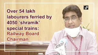 Over 54 lakh labourers ferried by 4050 shramik special trains: Railway Board Chairman