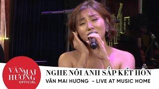VĂN MAI HƯƠNG lần đầu hát live NGHE NÓI ANH SẮP KẾT HÔN - MUSIC HOME
