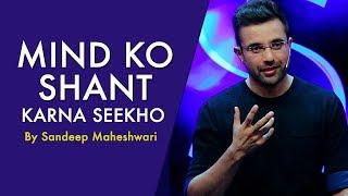 Mind Ko Shant Karna Seekho - By Sandeep Maheshwari