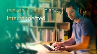Interconnected [relaxing piano music]