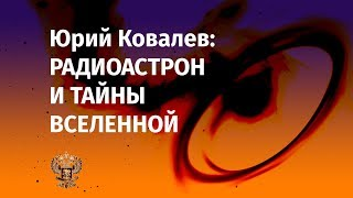 Юрий Ковалев: «РадиоАстрон и тайны Вселенной»