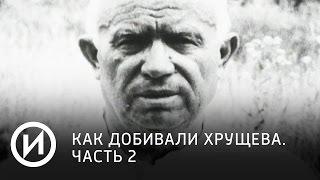 Как добивали Хрущева. Часть 2   Телеканал