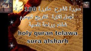 سورة الشرح  مكررة 100 مرة أجمل تلاوة  لتفريج الهموم شفاء وراحة نفسية  Holy Quran Telawa Sura Alsharh