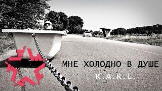 K.A.R.L. - Мне холодно в душе