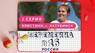 БЕРЕМЕННА В 16. РОССИЯ | 2 ВЫПУСК | КРИСТИНА, АХТУБИНСК