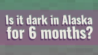 Is it dark in Alaska for 6 months?