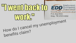 EDD: I went back to work. How do I cancel my Unemployment benefits claim?