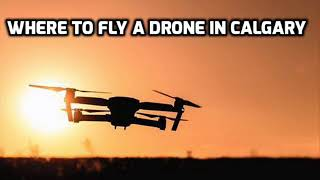 WHERE TO FLY A DRONE IN CALGARY
