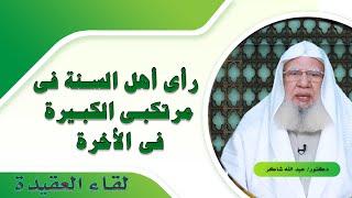 رأى أهل السنة فى مرتكبى الكبيرة فى الأخرة لقاء العقيدة مع فضيلة الدكتور عبد الله شاكر