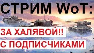 СТРИМ WoT: ЗА ХАЛЯВОЙ с ПОДПИСЧИКАМИ!!! ТУРНИРЫ