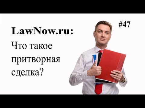 LawNow.ru: Что такое притворная сделка?