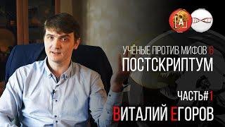 Виталий Егоров. Учёные против Мифов 6. Постскриптум (Часть 1)