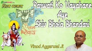 Shri Vinod Agarwal Ji  Parwati Ko Vayahane Aye Shiv Bhola Bhandari