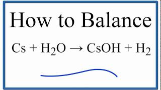 How To Balance Cs + H2O = CsOH + H2 (Cesium Plus Water)