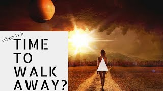 When is it time to walk away??? - Leaving when you really don't want to