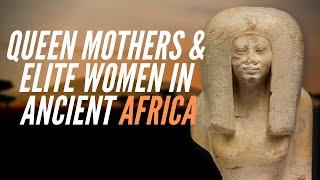 Queen Mothers & Elite Women In Ancient Africa