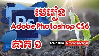 មេរៀន Adobe Photoshop CS6 ជាភាសាខ្មែរ ភាគ១ | Khmer Knowledge