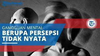 Halusinasi, Gangguan Mental Meliputi Sesuatu yang Dipersepsikan secara Tak Nyata, Kenali Penyebabnya