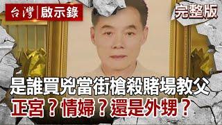 【台灣啟示錄】是誰買兇當街槍殺賭場教父?正宮?情婦?還是外甥?