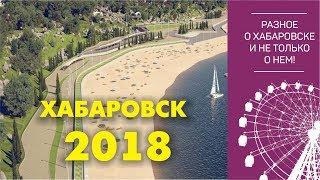 Хабаровск 2018-2020 год. Как изменится наш город? Обзор крупных проектов