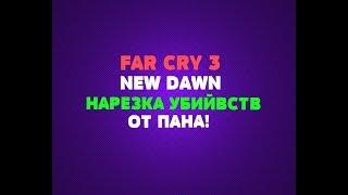 FAR CRY NEW DAWN | НАРЕЗКА УБИЙВСТВ ОТ ПАНА!