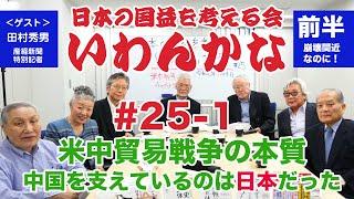 いわんかな#25-1【米中貿易戦争の本質〜中国を支えているのは日本だった!】田村秀男・堤堯・馬渕睦夫・高山正之・日下公人・志方俊之・塩見和子