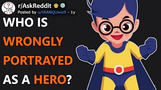 Who Is Wrongly Portrayed As A Hero? (r/AskReddit)