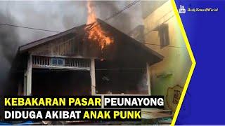 VIDEO - Kebakaran Pasar Peunayong Diduga Akibat Anak Punk