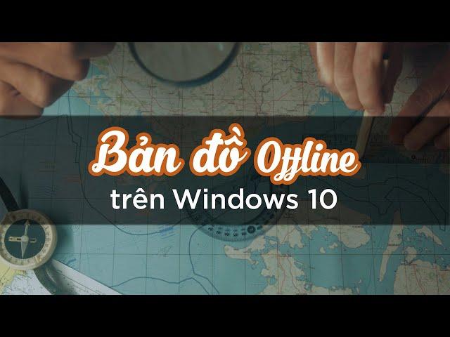 Hướng dẫn sử dụng bản đồ offline trên Windows 10