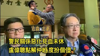201907015 警民關係惡化見血未休 盧偉聰點解仲喺度扮傻?