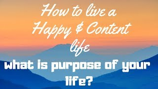 What is the Purpose of Life? | How to a live a Happy & Content Life?